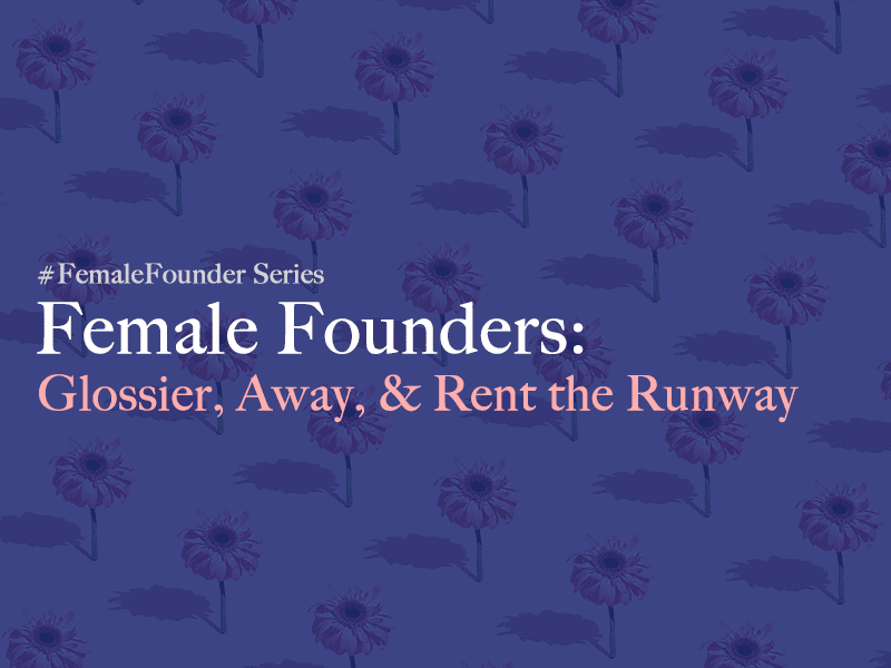 Female Founders: Glossier, Away, Rent the Runway