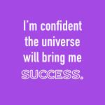 I'm confident the universe will bring me success.