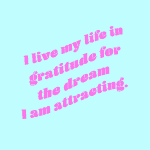 I live my life in gratitude for the dream I am attracting.