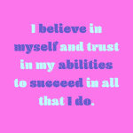 I believe myself and trust in my abilities to succeed in all that I do.