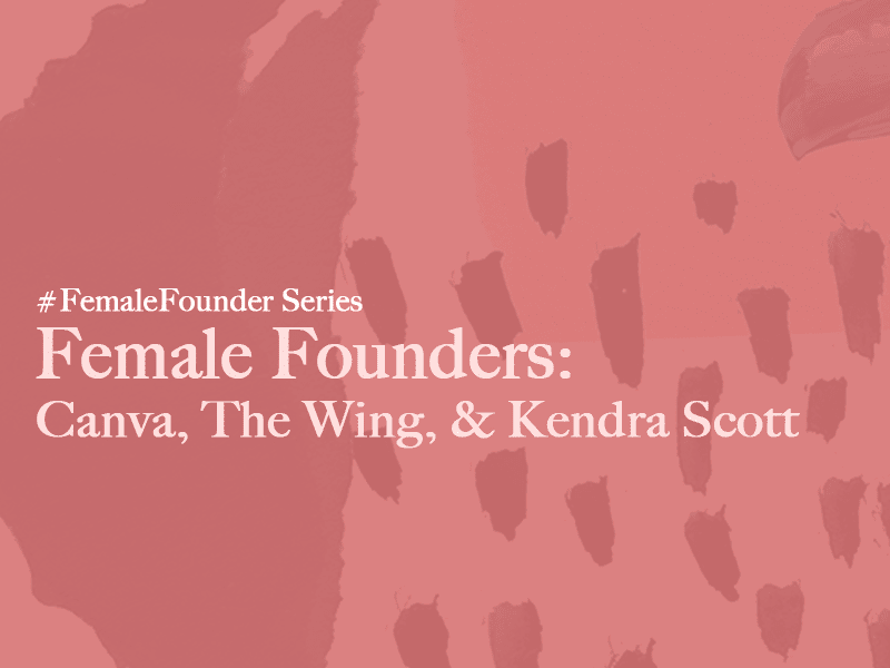 Female Founders: Canva, The Wing & Kendra Scott