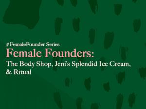 Female Founders: The Body Shop, Jeni's Splendid Ice Cream, and Ritual