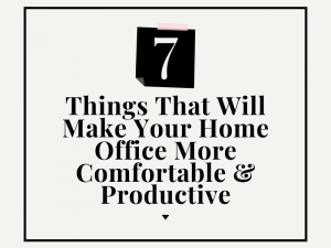 Things That will make your home office more comfortable & productive