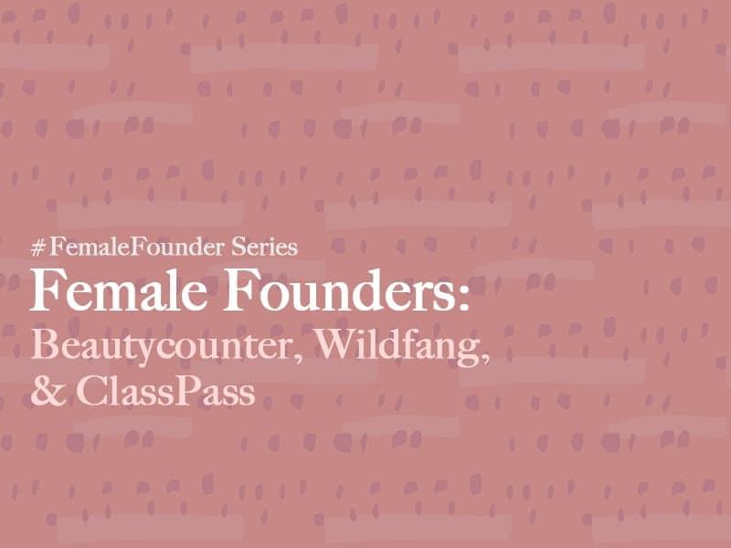 Female Founders: Beautycounter, Wildfang, ClassPass
